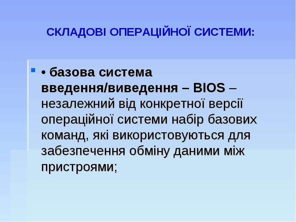 СКЛАДОВІ ОПЕРАЦІЙНОЇ СИСТЕМИ: • базова система введення/виведення – BIOS – не...
