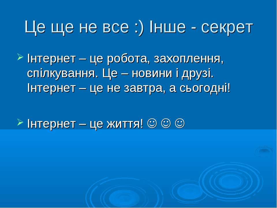 Це ще не все :) Інше - секрет Інтернет – це робота, захоплення, спілкування. ...