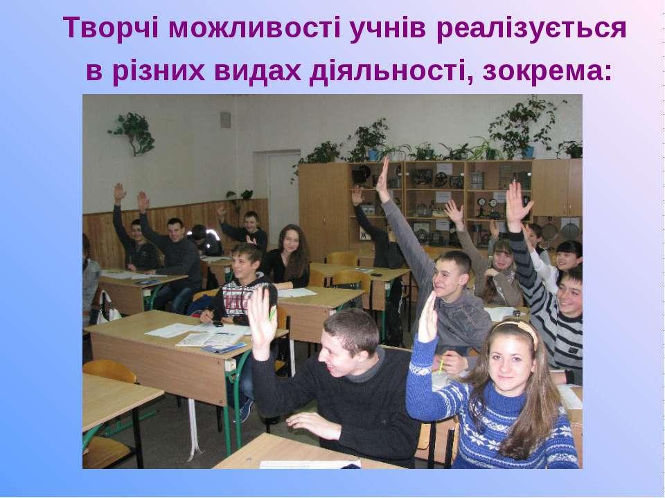Творчі можливості учнів реалізується в різних видах діяльності, зокрема: у гр...