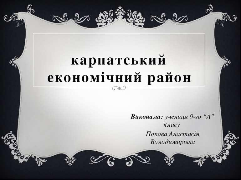 """карпатський економічний район Виконала: учениця 9-го """"А"""" класу Попова Анастас..."""