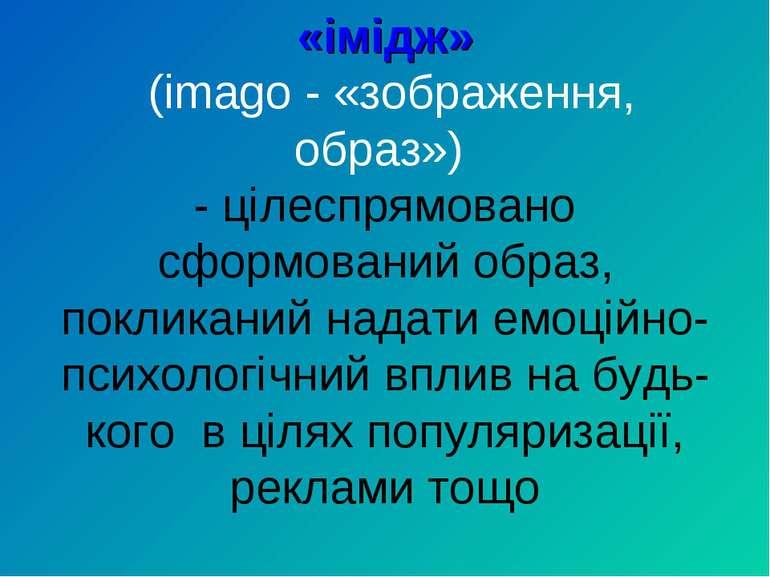 «імідж» (imago - «зображення, образ») - цілеспрямовано сформований образ, пок...