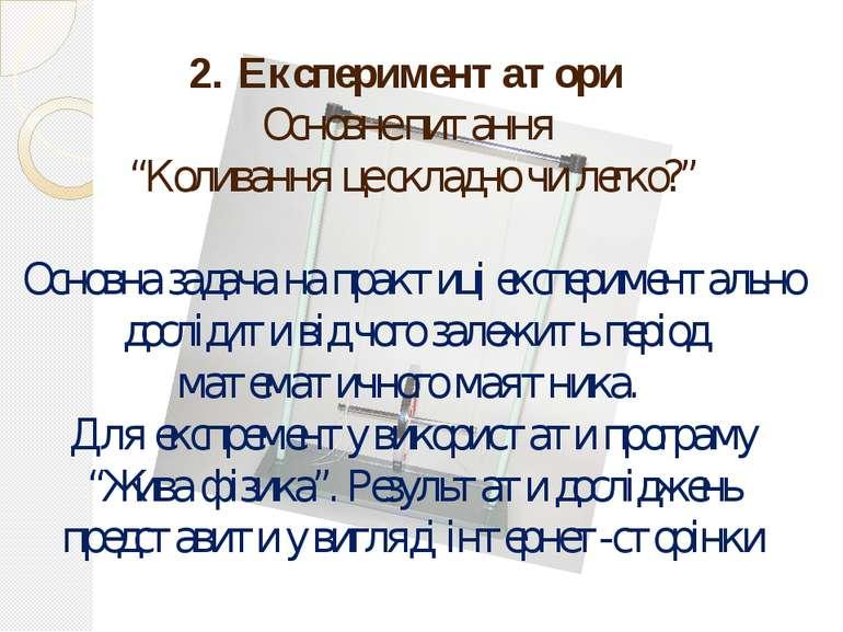 """2. Експериментатори Основне питання """"Коливання це складно чи легко?"""" Основна ..."""