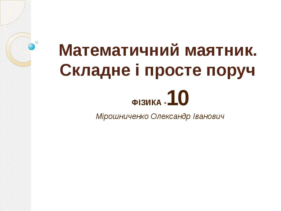 Математичний маятник. Складне і просте поруч ФІЗИКА -10 Мірошниченко Олександ...