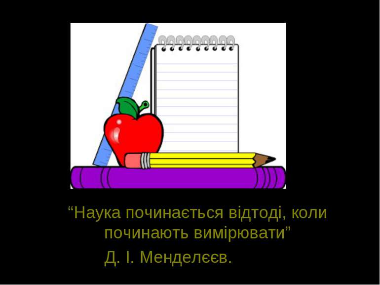 """""""Наука починається відтоді, коли починають вимірювати"""" Д. І. Менделєєв."""