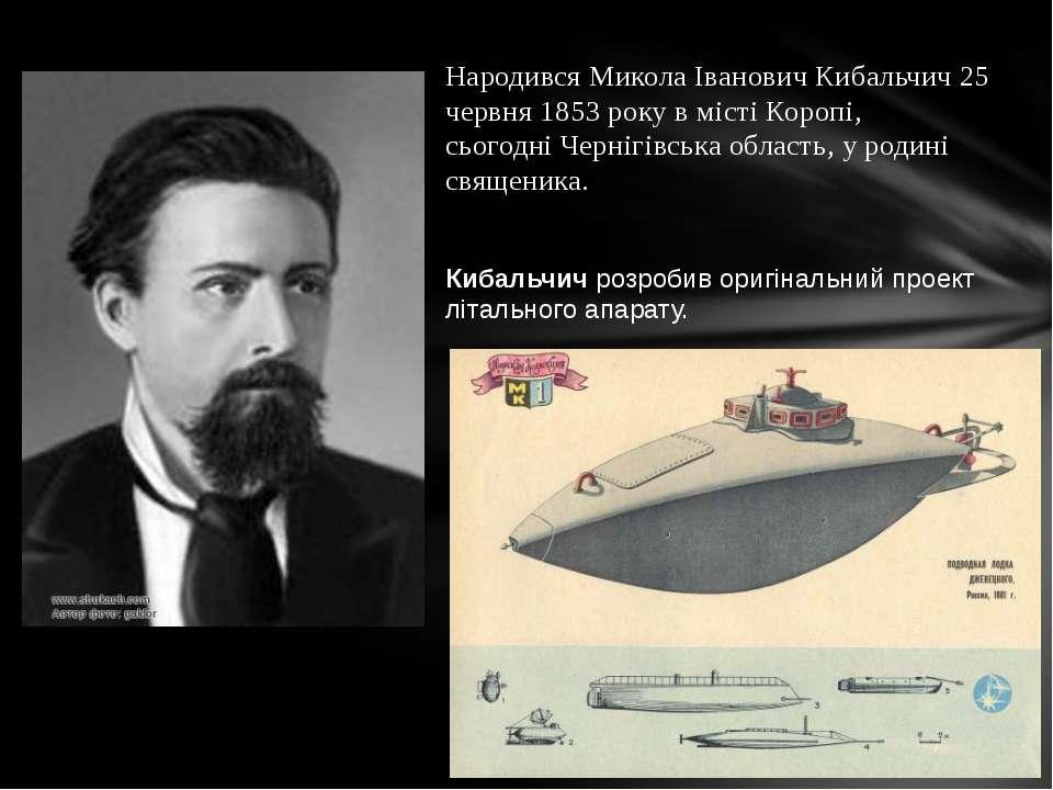 Народився Микола Іванович Кибальчич 25 червня 1853 року в містіКоропі, ...