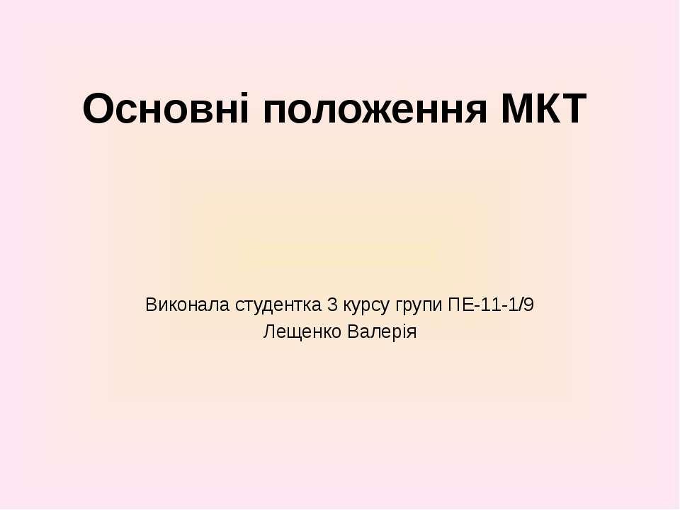 Основні положення МКТ Виконала студентка 3 курсу групи ПЕ-11-1/9 Лещенко Валерія