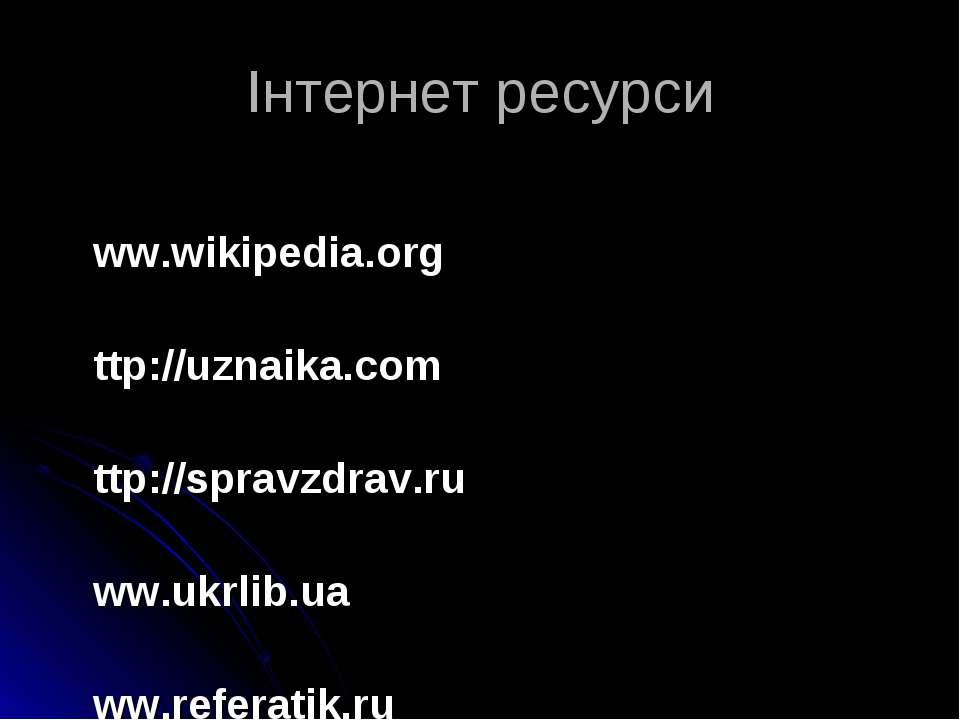 Інтернет ресурси www.wikipedia.org http://uznaika.com http://spravzdrav.ru ww...