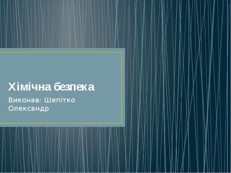 Хімічна безпека Виконав: Шепітко Олександр