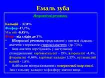Емаль зуба Неорганічні речовини Кальцій - 37,8% Фосфор -17,7%, Магній -0,45%,...