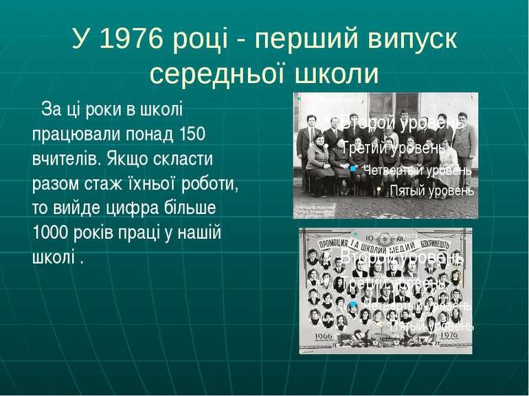 У 1976 році - перший випуск середньої школи За ці роки в школі працювали пона...