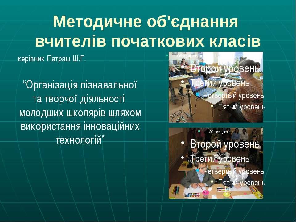 """Методичне об'єднання вчителів початкових класів керівник Патраш Ш.Г. """"Організ..."""