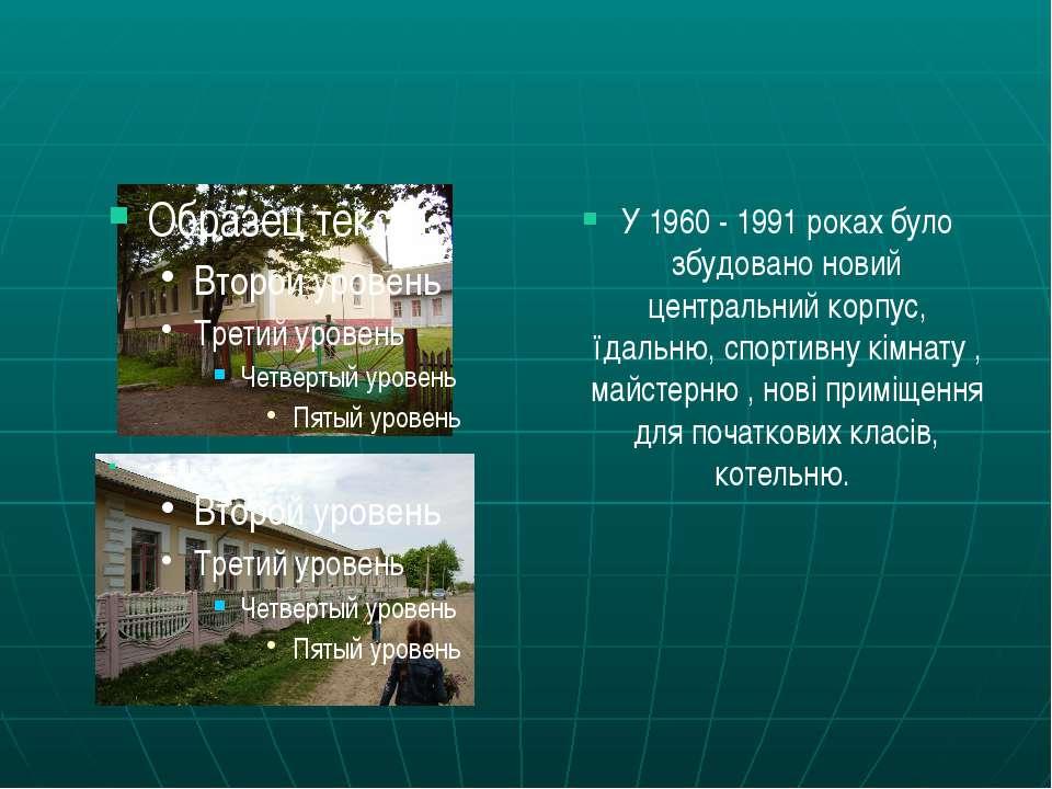 У 1960 - 1991 роках було збудовано новий центральний корпус, їдальню, спортив...