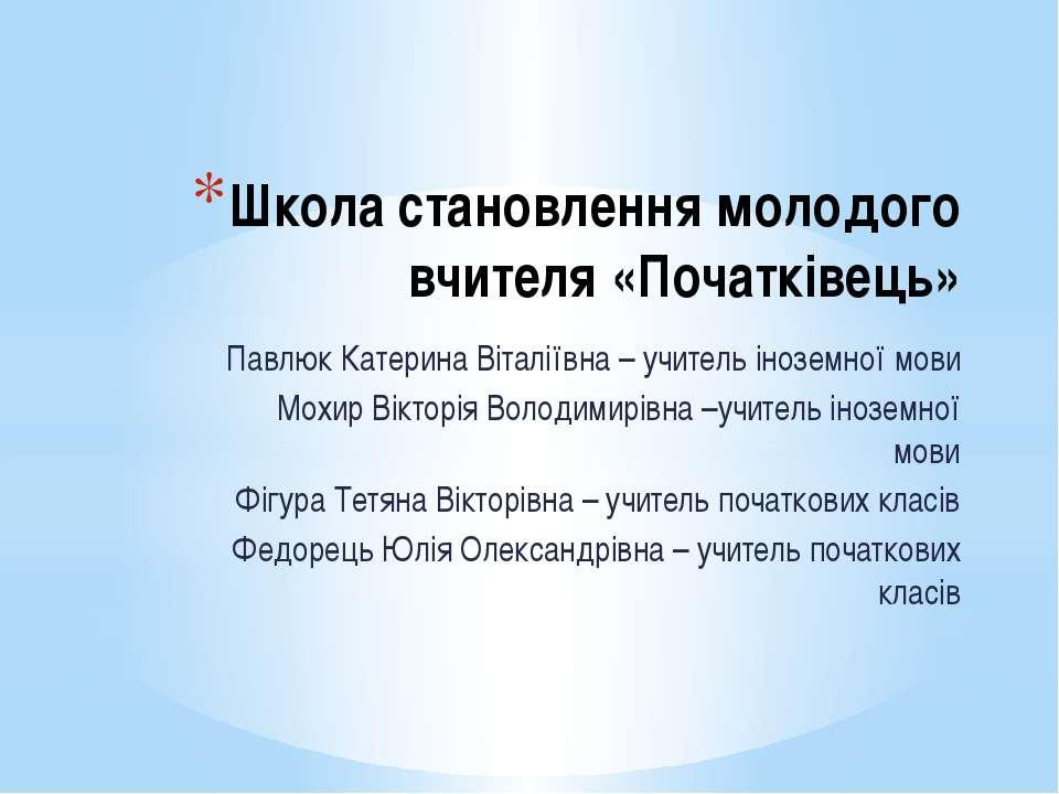 Школа становлення молодого вчителя «Початківець» Павлюк Катерина Віталіївна –...