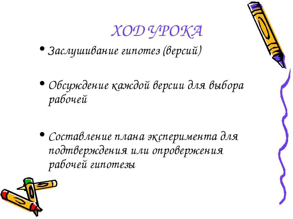 ХОД УРОКА Заслушивание гипотез (версий) Обсуждение каждой версии для выбора р...