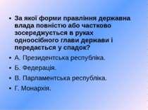 За якої форми правління державна влада повністю або частково зосереджується в...
