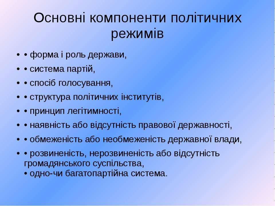 Основні компоненти політичних режимів • форма і роль держави, • система парті...