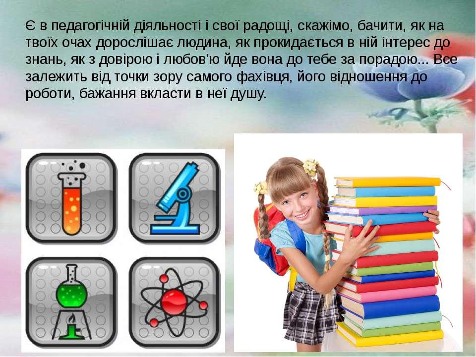 Є в педагогічній діяльності і свої радощі, скажімо, бачити, як на твоїх очах ...
