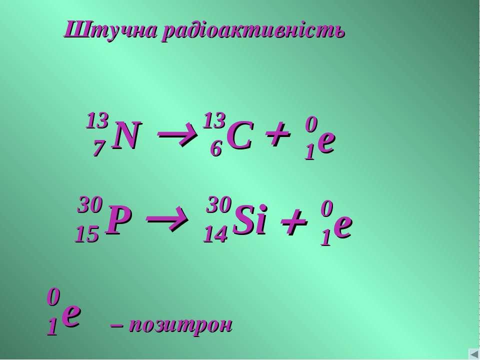 Штучна радіоактивність e 0 1 + ® – позитрон e 0 1 + ®