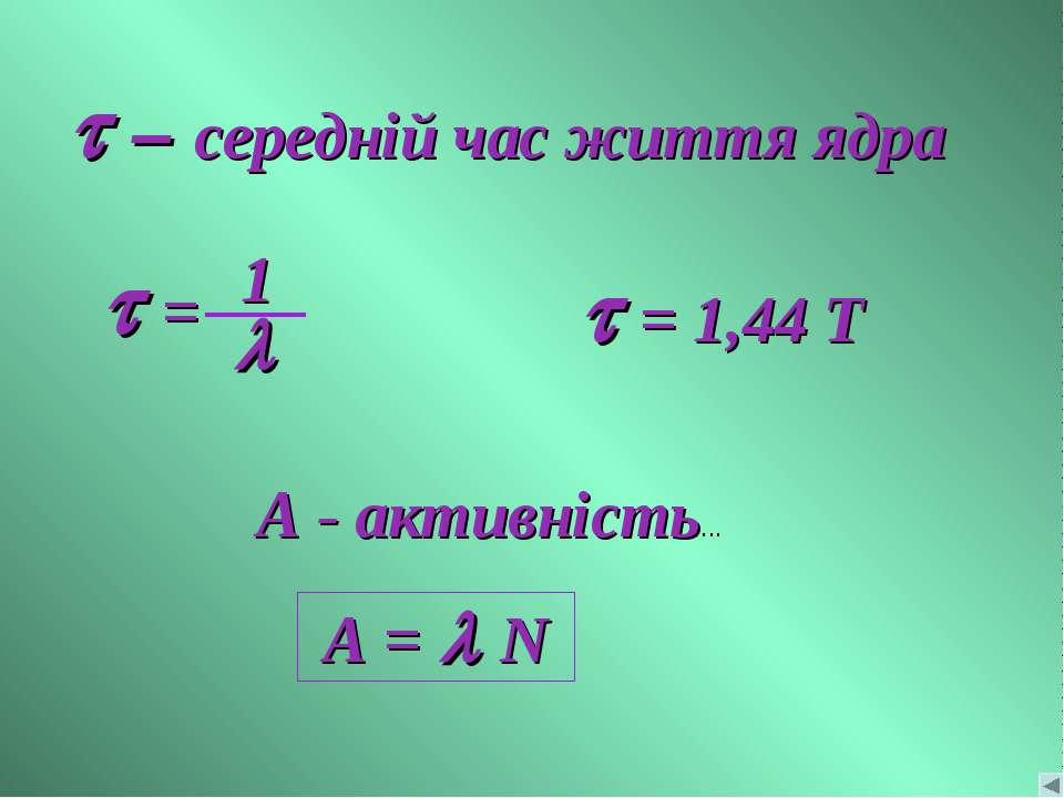 A - активність... t – середній час життя ядра t = 1,44 Т A = l N