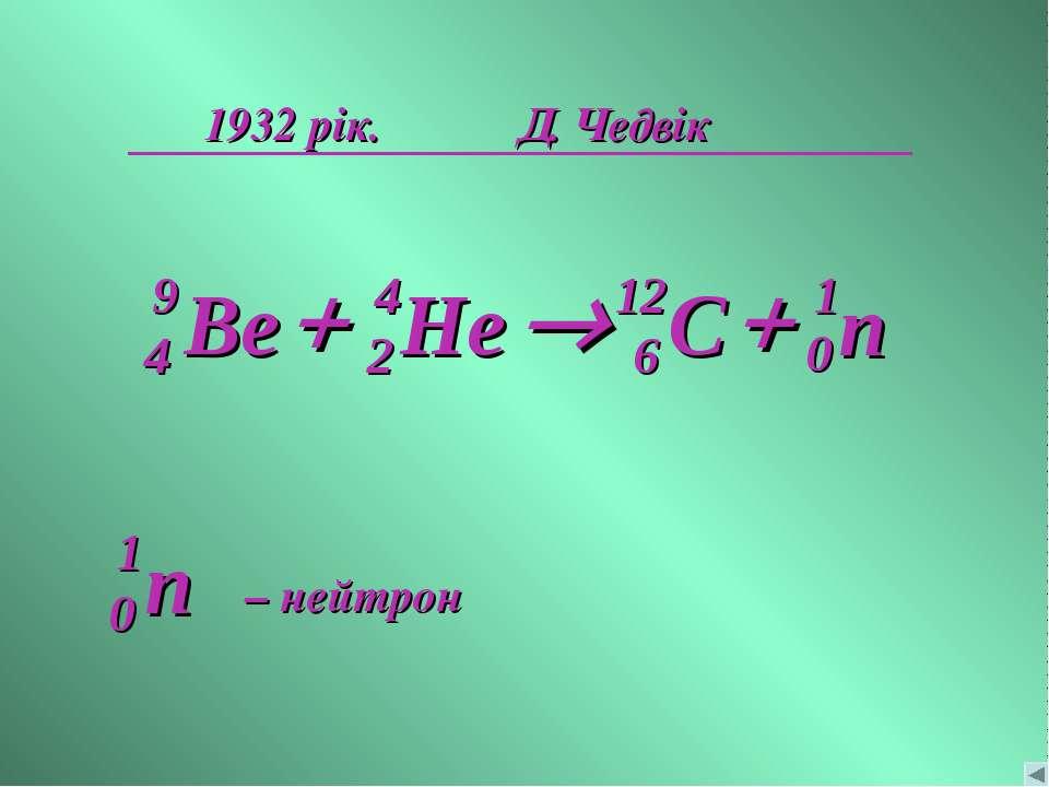1932 рік. Д. Чедвік n 1 0 + ® + – нейтрон