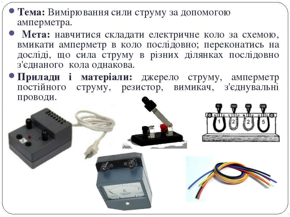 Тема: Вимірювання сили струму за допомогою амперметра. Мета: навчитися склада...