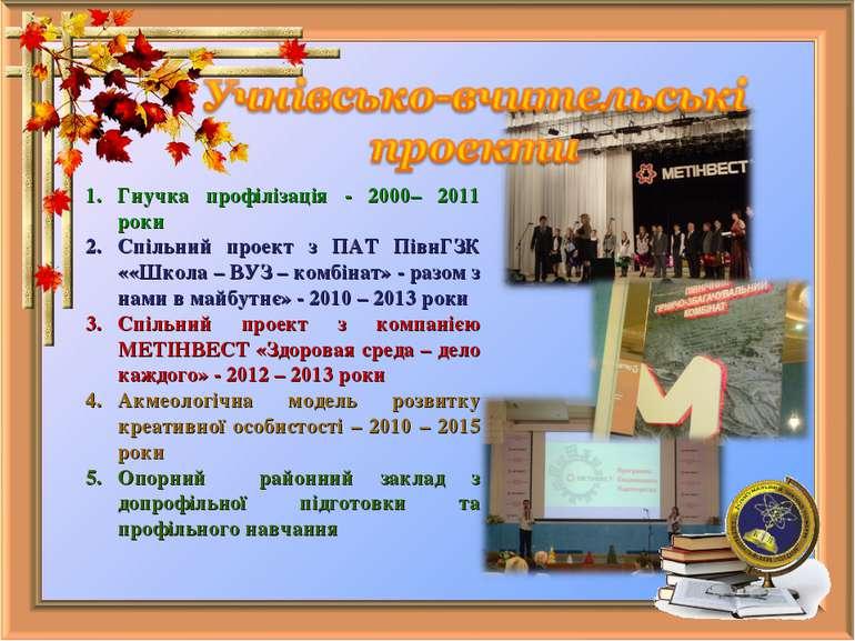 Гнучка профілізація - 2000– 2011 роки Спільний проект з ПАТ ПівнГЗК ««Школа –...