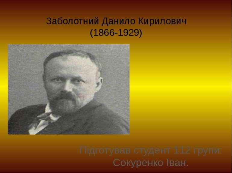 Заболотний Данило Кирилович (1866-1929) Підготував студент 112 групи: Сокурен...