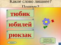 Какое слово лишнее? Почему? тюбик юбилей рюкзак справка Правильный ответ – ув...