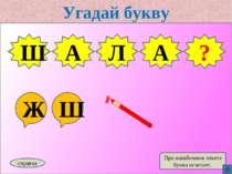 Угадай букву Ж Ш Ш А Л справка При ошибочном ответе буква исчезает. Ш ? А