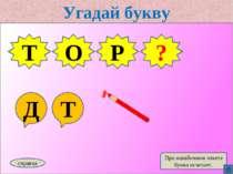 Угадай букву Д Т Т О Р справка При ошибочном ответе буква исчезает. Т ?