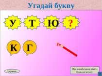 Угадай букву К Г У Т Ю справка При ошибочном ответе буква исчезает. Г ?