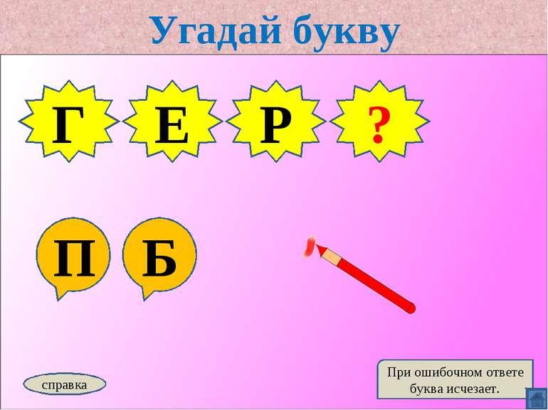 Угадай букву П Б Г Е Р справка При ошибочном ответе буква исчезает. Б ?