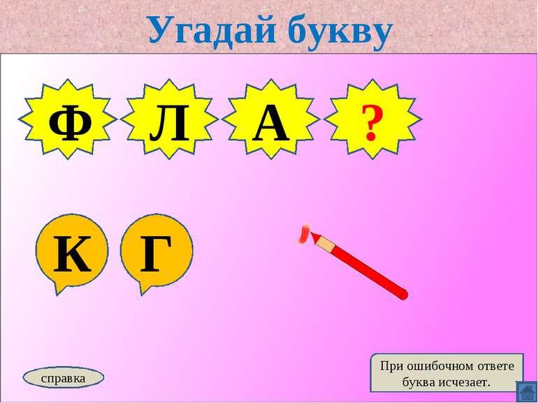 Угадай букву К Г Ф Л А справка При ошибочном ответе буква исчезает. Г ?