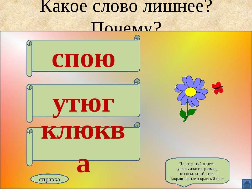 Какое слово лишнее? Почему? спою утюг клюква справка Правильный ответ – увели...