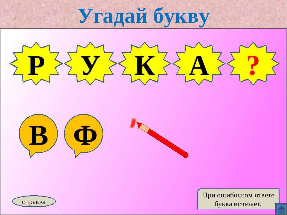 Угадай букву В Ф Р У К справка При ошибочном ответе буква исчезает. В ? А