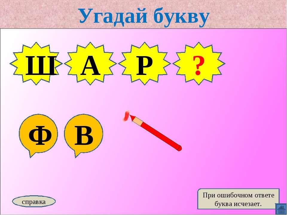Угадай букву Ф В Ш А Р справка При ошибочном ответе буква исчезает. Ф ?