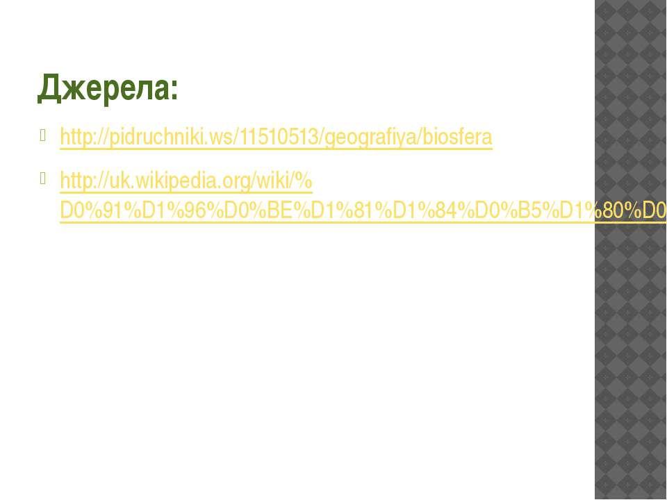Джерела: http://pidruchniki.ws/11510513/geografiya/biosfera http://uk.wikiped...