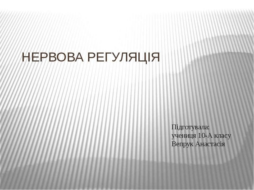 НЕРВОВА РЕГУЛЯЦІЯ Підготувала: учениця 10-А класу Вепрук Анастасія