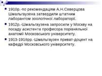 1910р.-по рекомендаціям А.Н.Северцова Шмальгаузена затвердили штатним лаборан...