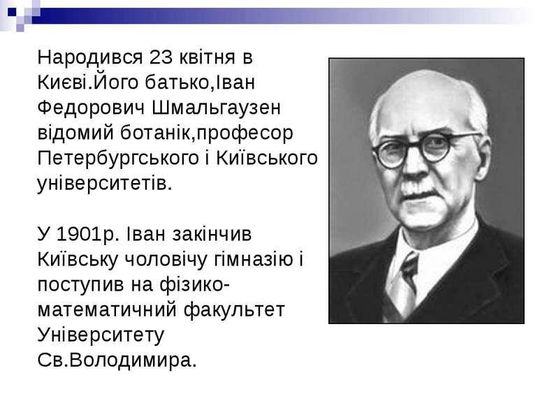 Народився 23 квітня в Києві.Його батько,Іван Федорович Шмальгаузен відомий бо...