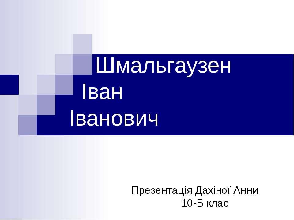 Шмальгаузен Іван Іванович Презентація Дахіної Анни 10-Б клас