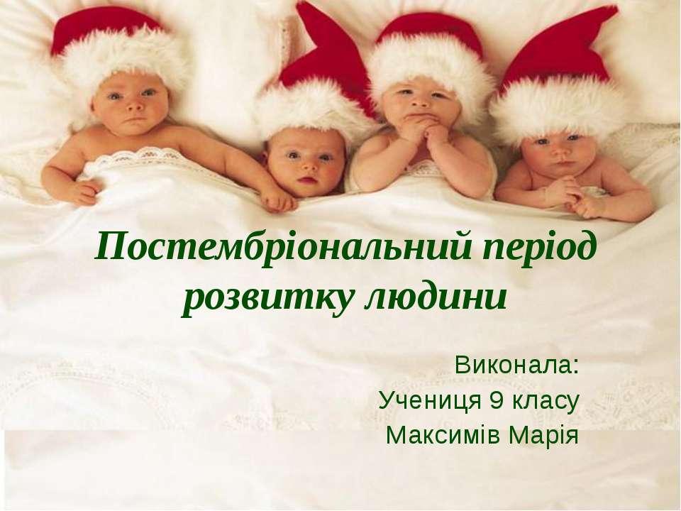 Постембріональний період розвитку людини Виконала: Учениця 9 класу Максимів М...