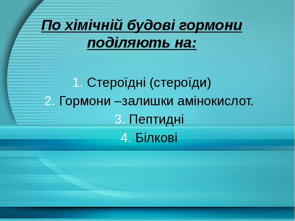 По хімічній будові гормони поділяють на: 1. Стероїдні (стероїди) 2. Гормони –...