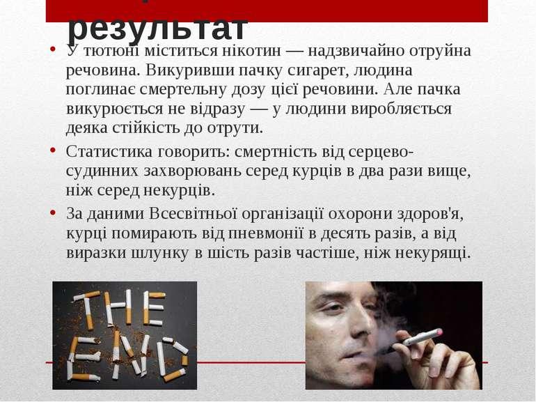 Смертельний результат У тютюні міститься нікотин — надзвичайно отруйна речови...