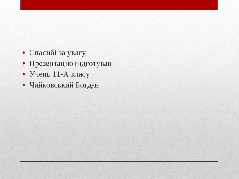 Спасибі за увагу Презентацію підготував Учень 11-А класу Чайковський Богдан