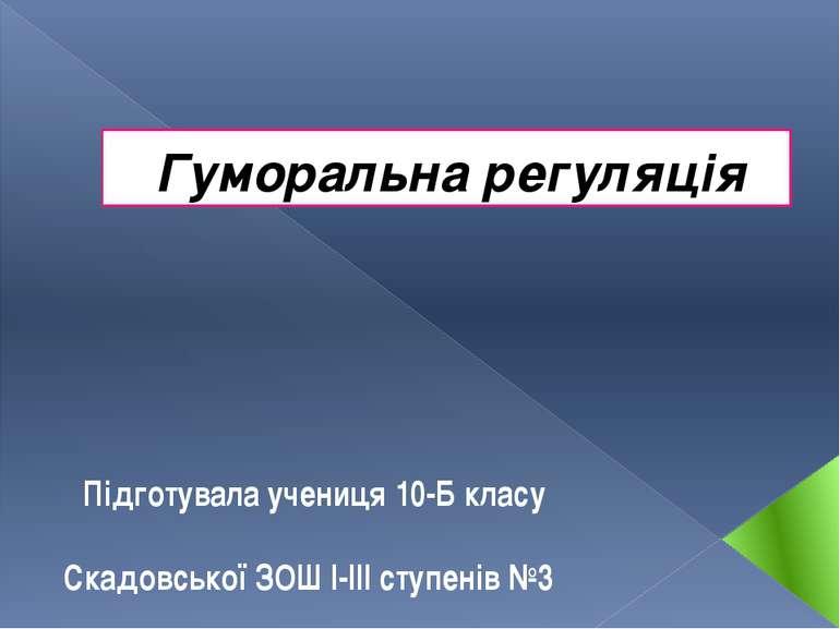 Гуморальна регуляція Підготувала учениця 10-Б класу Скадовської ЗОШ І-ІІІ сту...