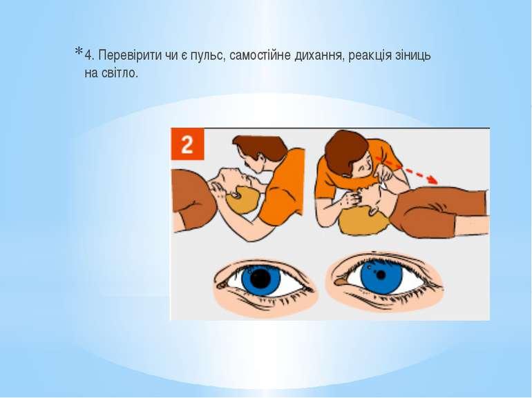 4. Перевірити чи є пульс, самостійне дихання, реакція зіниць на світло.