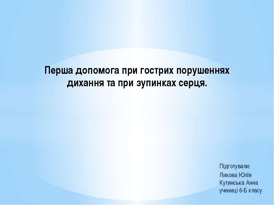 Підготували: Ликова Юлія Кутинська Анна учениці 6-Б класу Перша допомога при ...