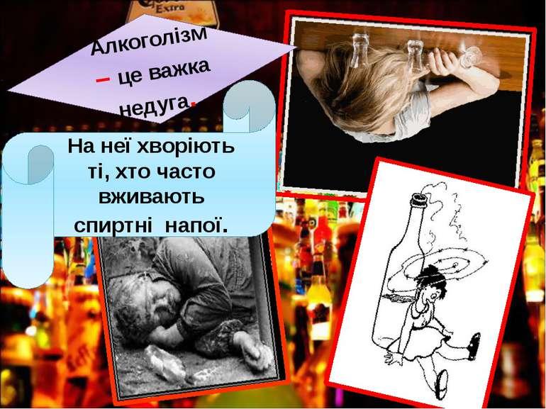 Алкоголізм – це важка недуга. На неї хворіють ті, хто часто вживають спиртні ...