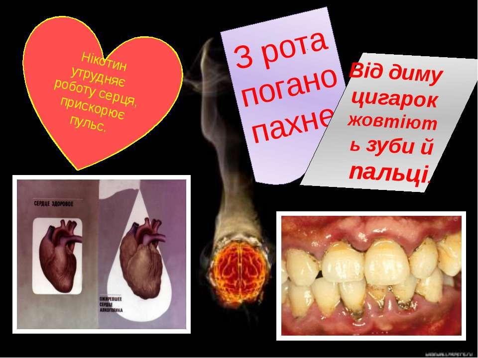 Нікотин утрудняє роботу серця, прискорює пульс. З рота погано пахне. Від диму...